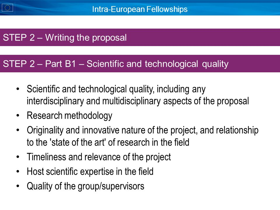 Intra-European Fellowships Scientific and technological quality, including any interdisciplinary and multidisciplinary aspects of the proposal Research methodology Originality and innovative nature of the project, and relationship to the state of the art of research in the field Timeliness and relevance of the project Host scientific expertise in the field Quality of the group/supervisors STEP 2 – Part B1 – Scientific and technological quality STEP 2 – Writing the proposal