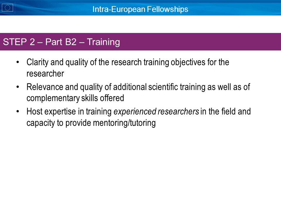 Intra-European Fellowships Clarity and quality of the research training objectives for the researcher Relevance and quality of additional scientific training as well as of complementary skills offered Host expertise in training experienced researchers in the field and capacity to provide mentoring/tutoring STEP 2 – Part B2 – Training