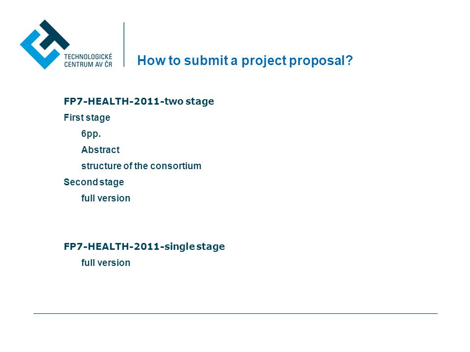 How to submit a project proposal? FP7-HEALTH-2011-two stage First stage 6pp. Abstract structure of the consortium Second stage full version FP7-HEALTH