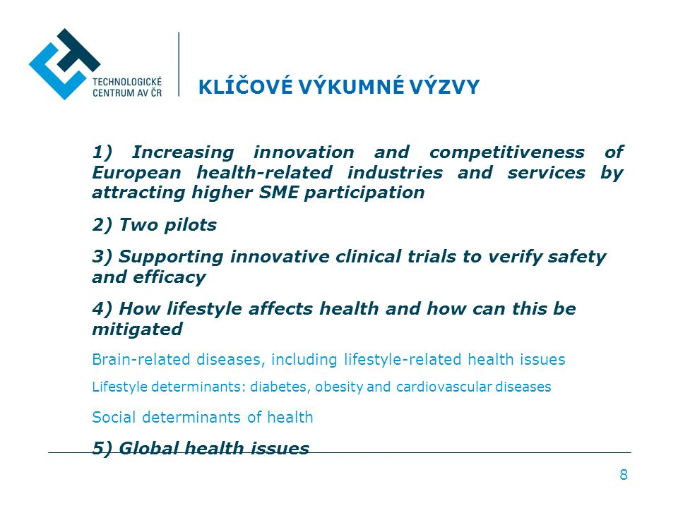 KLÍČOVÉ VÝKUMNÉ VÝZVY 1) Increasing innovation and competitiveness of European health-related industries and services by attracting higher SME participation 2) Two pilots 3) Supporting innovative clinical trials to verify safety and efficacy 4) How lifestyle affects health and how can this be mitigated Brain-related diseases, including lifestyle-related health issues Lifestyle determinants: diabetes, obesity and cardiovascular diseases Social determinants of health 5) Global health issues 8