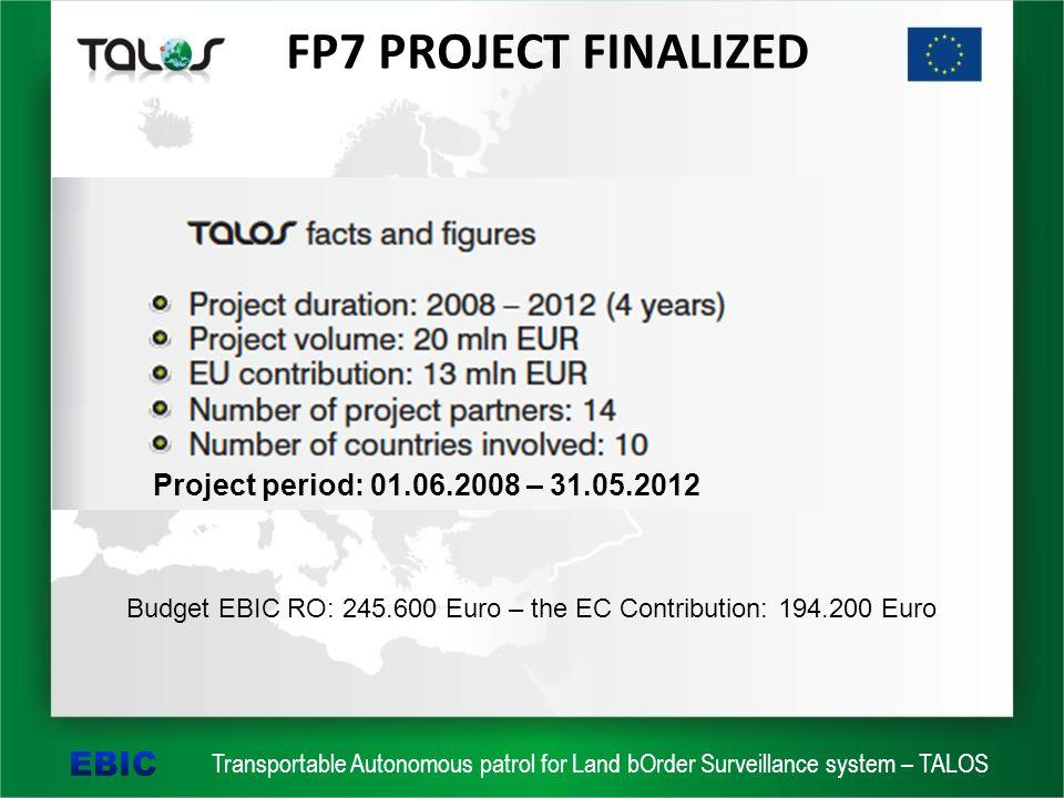 Transportable Autonomous patrol for Land bOrder Surveillance system – TALOS FP7 PROJECT FINALIZED Project period: 01.06.2008 – 31.05.2012 Budget EBIC RO: 245.600 Euro – the EC Contribution: 194.200 Euro