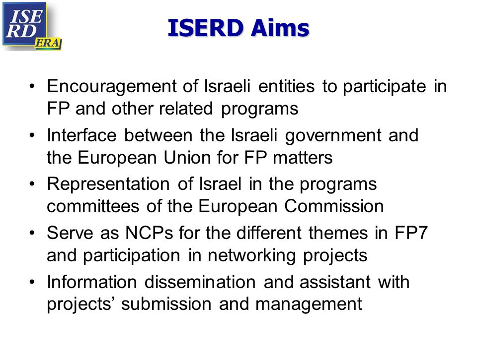 ISERD Aims Encouragement of Israeli entities to participate in FP and other related programs Interface between the Israeli government and the European