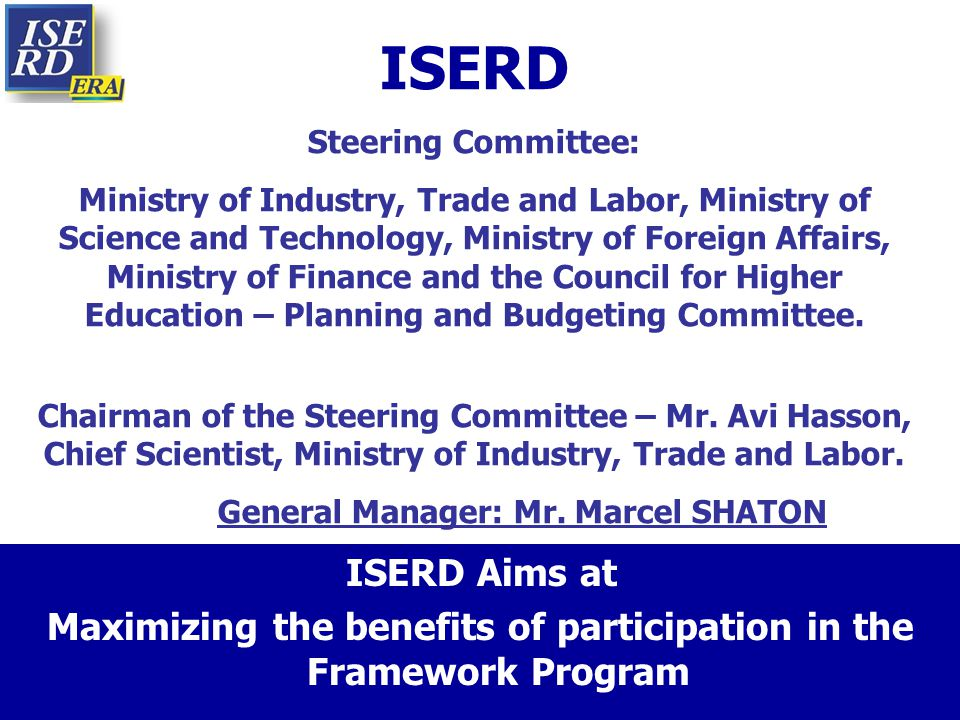 ISERD Aims at Maximizing the benefits of participation in the Framework Program ISERD Steering Committee: Ministry of Industry, Trade and Labor, Minis