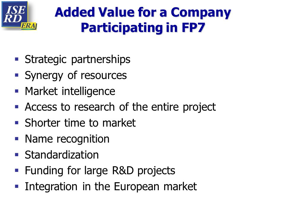 Added Value for a Company Participating in FP7  Strategic partnerships  Synergy of resources  Market intelligence  Access to research of the entir