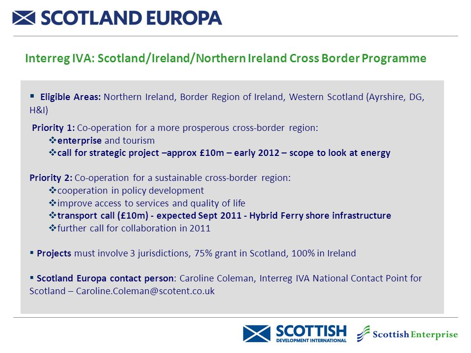 Interreg IVA: Scotland/Ireland/Northern Ireland Cross Border Programme  Eligible Areas: Northern Ireland, Border Region of Ireland, Western Scotland (Ayrshire, DG, H&I) Priority 1: Co-operation for a more prosperous cross-border region:  enterprise and tourism  call for strategic project –approx £10m – early 2012 – scope to look at energy Priority 2: Co-operation for a sustainable cross-border region:  cooperation in policy development  improve access to services and quality of life  transport call (£10m) - expected Sept 2011 - Hybrid Ferry shore infrastructure  further call for collaboration in 2011  Projects must involve 3 jurisdictions, 75% grant in Scotland, 100% in Ireland  Scotland Europa contact person: Caroline Coleman, Interreg IVA National Contact Point for Scotland – Caroline.Coleman@scotent.co.uk