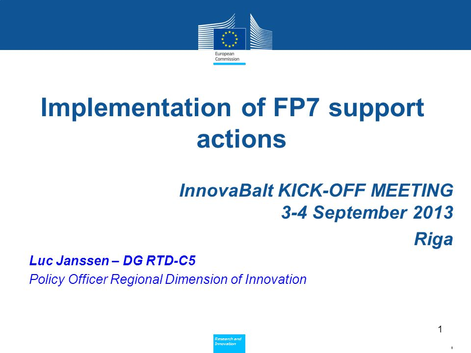 Policy Research and Innovation Research and Innovation Implementation of FP7 support actions InnovaBalt KICK-OFF MEETING 3-4 September 2013 Riga Luc Janssen – DG RTD-C5 Policy Officer Regional Dimension of Innovation 1