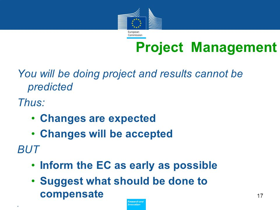 Policy Research and Innovation Research and Innovation Project Management You will be doing project and results cannot be predicted Thus: Changes are expected Changes will be accepted BUT Inform the EC as early as possible Suggest what should be done to compensate.