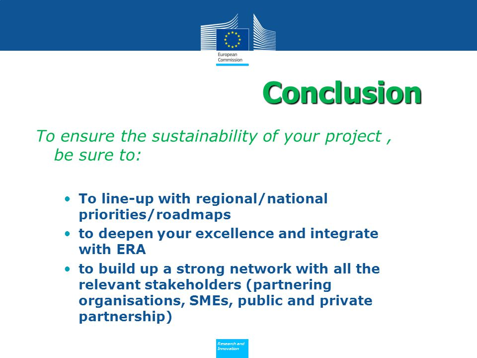 Policy Research and Innovation Research and Innovation To ensure the sustainability of your project, be sure to: To line-up with regional/national priorities/roadmaps to deepen your excellence and integrate with ERA to build up a strong network with all the relevant stakeholders (partnering organisations, SMEs, public and private partnership) Conclusion
