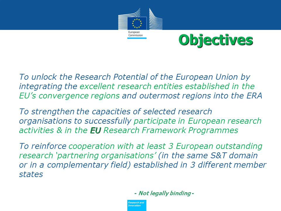 Policy Research and Innovation Research and Innovation To unlock the Research Potential of the European Union by integrating the excellent research entities established in the EU's convergence regions and outermost regions into the ERA EUTo strengthen the capacities of selected research organisations to successfully participate in European research activities & in the EU Research Framework Programmes To reinforce cooperation with at least 3 European outstanding research 'partnering organisations' (in the same S&T domain or in a complementary field) established in 3 different member states Objectives - Not legally binding -