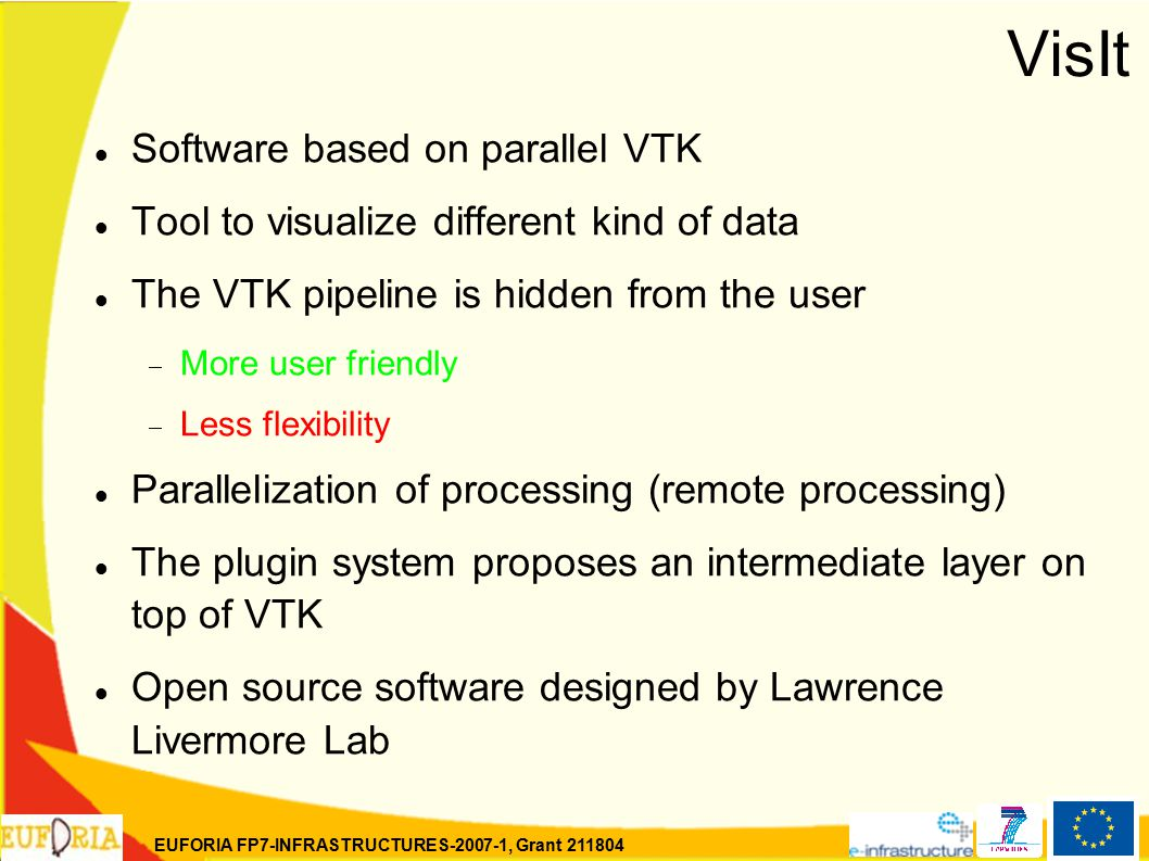 EUFORIA FP7-INFRASTRUCTURES-2007-1, Grant 211804 VisIt Software based on parallel VTK Tool to visualize different kind of data The VTK pipeline is hidden from the user  More user friendly  Less flexibility Parallelization of processing (remote processing) The plugin system proposes an intermediate layer on top of VTK Open source software designed by Lawrence Livermore Lab