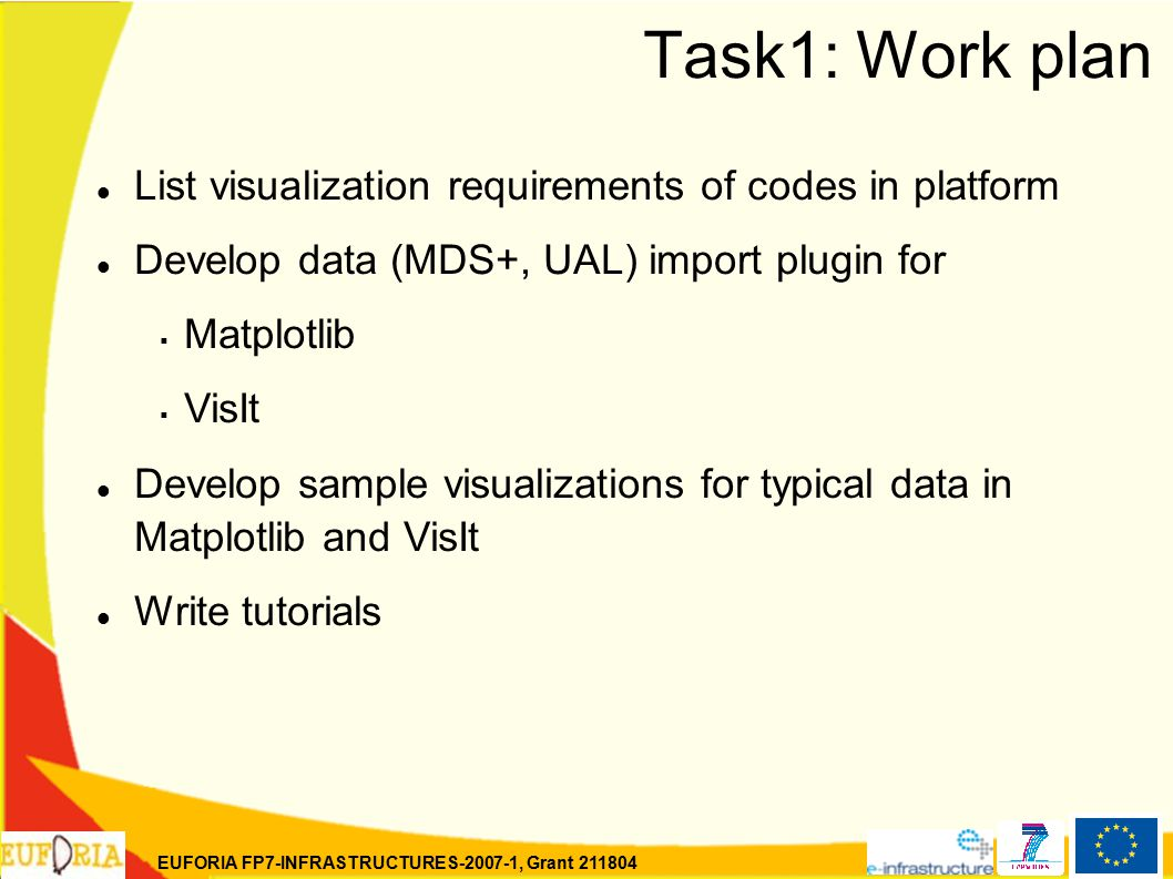 EUFORIA FP7-INFRASTRUCTURES-2007-1, Grant 211804 Task1: Work plan List visualization requirements of codes in platform Develop data (MDS+, UAL) import plugin for  Matplotlib  VisIt Develop sample visualizations for typical data in Matplotlib and VisIt Write tutorials