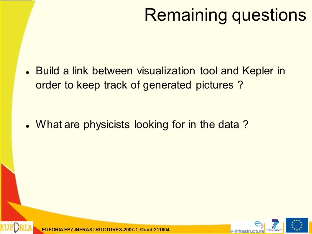 EUFORIA FP7-INFRASTRUCTURES-2007-1, Grant 211804 Remaining questions Build a link between visualization tool and Kepler in order to keep track of generated pictures .