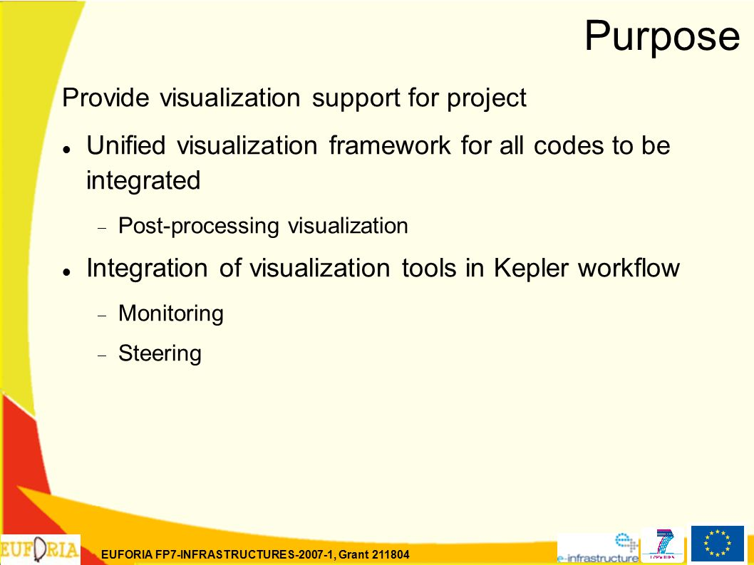 EUFORIA FP7-INFRASTRUCTURES-2007-1, Grant 211804 Purpose Provide visualization support for project Unified visualization framework for all codes to be integrated  Post-processing visualization Integration of visualization tools in Kepler workflow  Monitoring  Steering