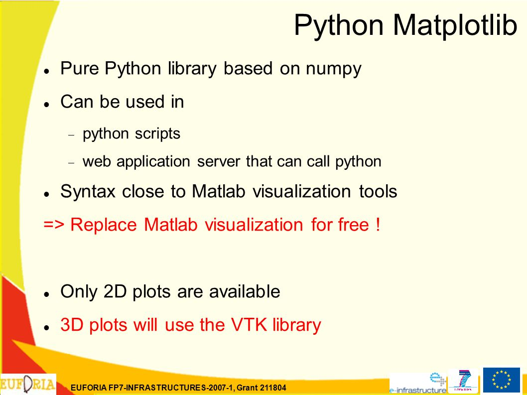 EUFORIA FP7-INFRASTRUCTURES-2007-1, Grant 211804 Python Matplotlib Pure Python library based on numpy Can be used in  python scripts  web application server that can call python Syntax close to Matlab visualization tools => Replace Matlab visualization for free .