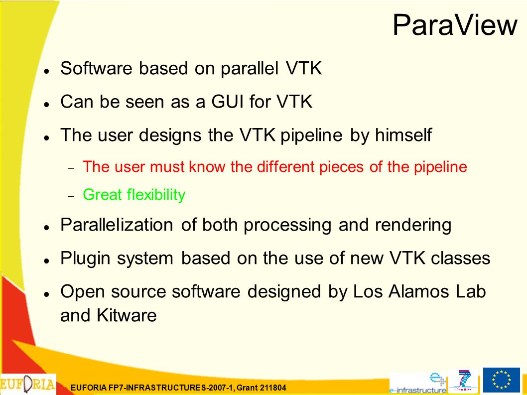 EUFORIA FP7-INFRASTRUCTURES-2007-1, Grant 211804 ParaView Software based on parallel VTK Can be seen as a GUI for VTK The user designs the VTK pipeline by himself  The user must know the different pieces of the pipeline  Great flexibility Parallelization of both processing and rendering Plugin system based on the use of new VTK classes Open source software designed by Los Alamos Lab and Kitware