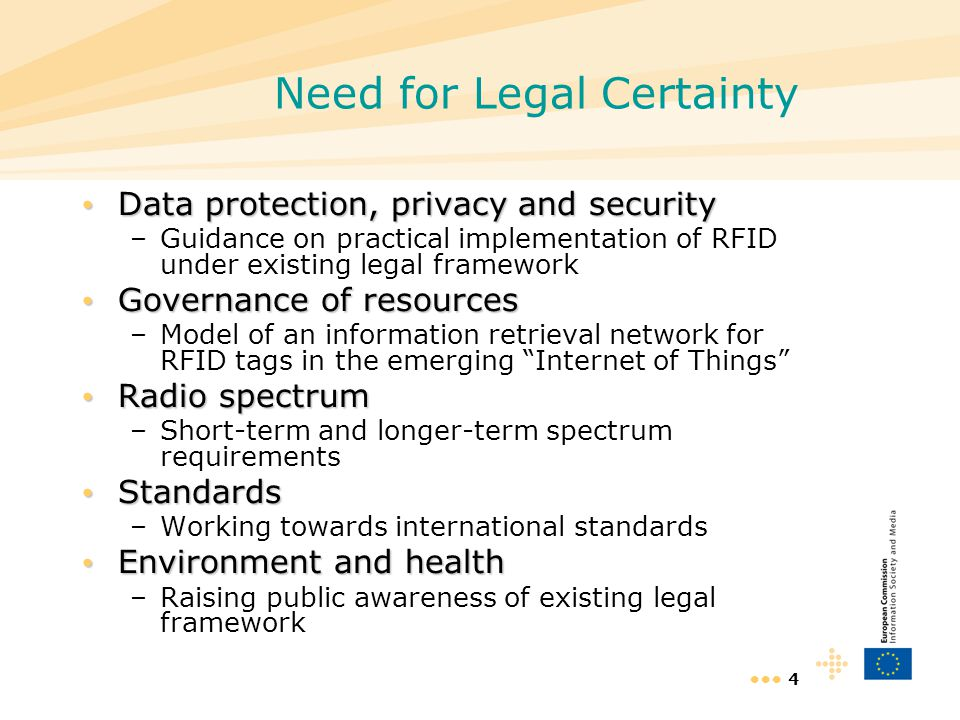 4 Need for Legal Certainty Data protection, privacy and security Data protection, privacy and security –Guidance on practical implementation of RFID u