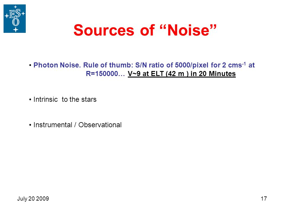 """July 20 200917 Sources of """"Noise"""" Photon Noise. Rule of thumb: S/N ratio of 5000/pixel for 2 cms -1 at R=150000… V~9 at ELT (42 m ) in 20 Minutes Intr"""