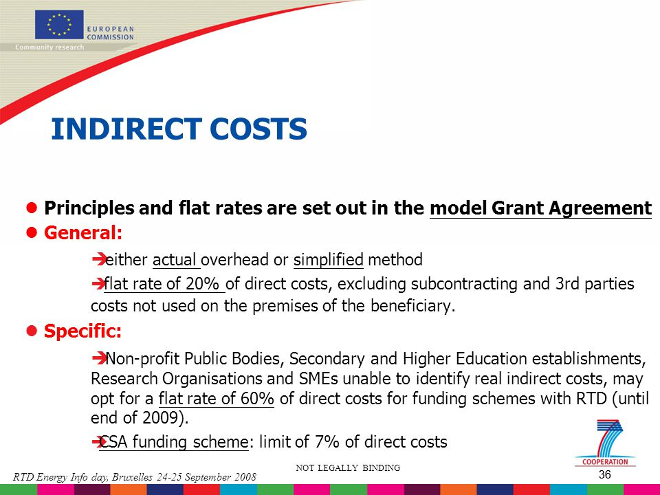 36 RTD Energy Info day, Bruxelles 24-25 September 2008 36 NOT LEGALLY BINDING INDIRECT COSTS l Principles and flat rates are set out in the model Gran