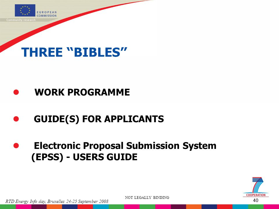 "40 RTD Energy Info day, Bruxelles 24-25 September 2008 40 NOT LEGALLY BINDING THREE "" BIBLES "" l WORK PROGRAMME l GUIDE(S) FOR APPLICANTS l Electronic"