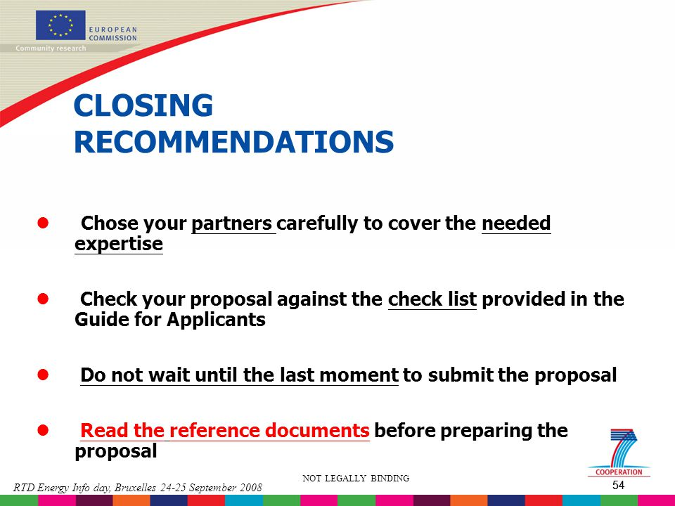 54 RTD Energy Info day, Bruxelles 24-25 September 2008 54 NOT LEGALLY BINDING CLOSING RECOMMENDATIONS l Chose your partners carefully to cover the nee