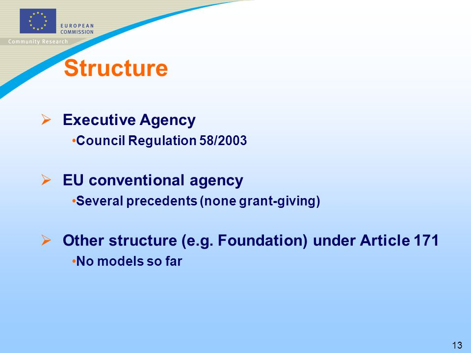 13 Structure   Executive Agency Council Regulation 58/2003   EU conventional agency Several precedents (none grant-giving)   Other structure (e.g.