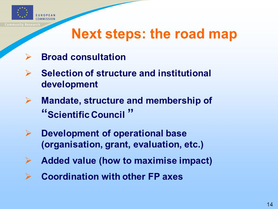 14   Broad consultation   Selection of structure and institutional development   Mandate, structure and membership of Scientific Council   Development of operational base (organisation, grant, evaluation, etc.)   Added value (how to maximise impact)   Coordination with other FP axes Next steps: the road map