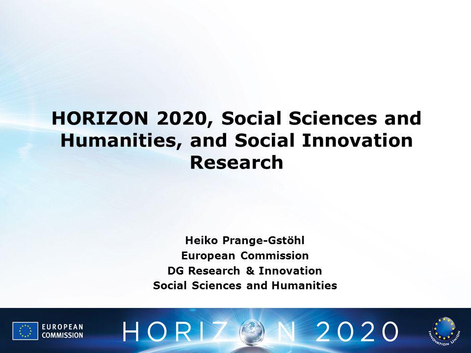 HORIZON 2020, Social Sciences and Humanities, and Social Innovation Research Heiko Prange-Gstöhl European Commission DG Research & Innovation Social S
