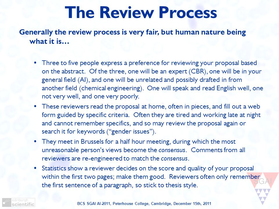 BCS SGAI AI-2011, Peterhouse College, Cambridge, December 15th, 2011 The Review Process Generally the review process is very fair, but human nature being what it is… Three to five people express a preference for reviewing your proposal based on the abstract.