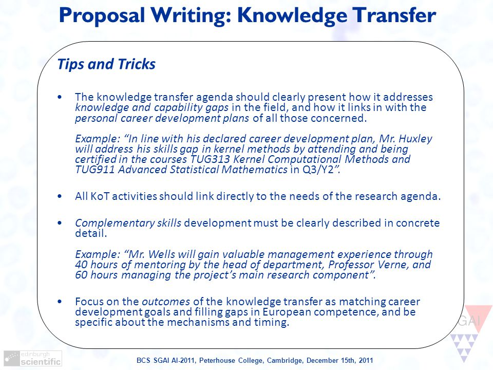 BCS SGAI AI-2011, Peterhouse College, Cambridge, December 15th, 2011 Proposal Writing: Knowledge Transfer Tips and Tricks The knowledge transfer agenda should clearly present how it addresses knowledge and capability gaps in the field, and how it links in with the personal career development plans of all those concerned.