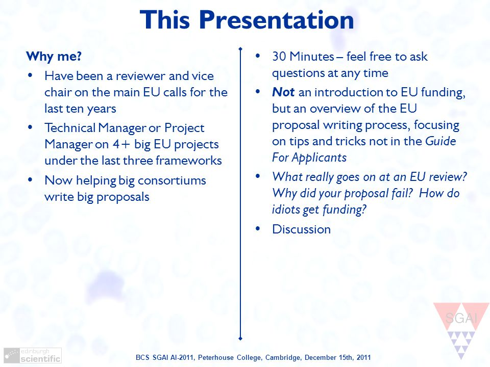BCS SGAI AI-2011, Peterhouse College, Cambridge, December 15th, 2011 This Presentation 30 Minutes – feel free to ask questions at any time Not an introduction to EU funding, but an overview of the EU proposal writing process, focusing on tips and tricks not in the Guide For Applicants What really goes on at an EU review.