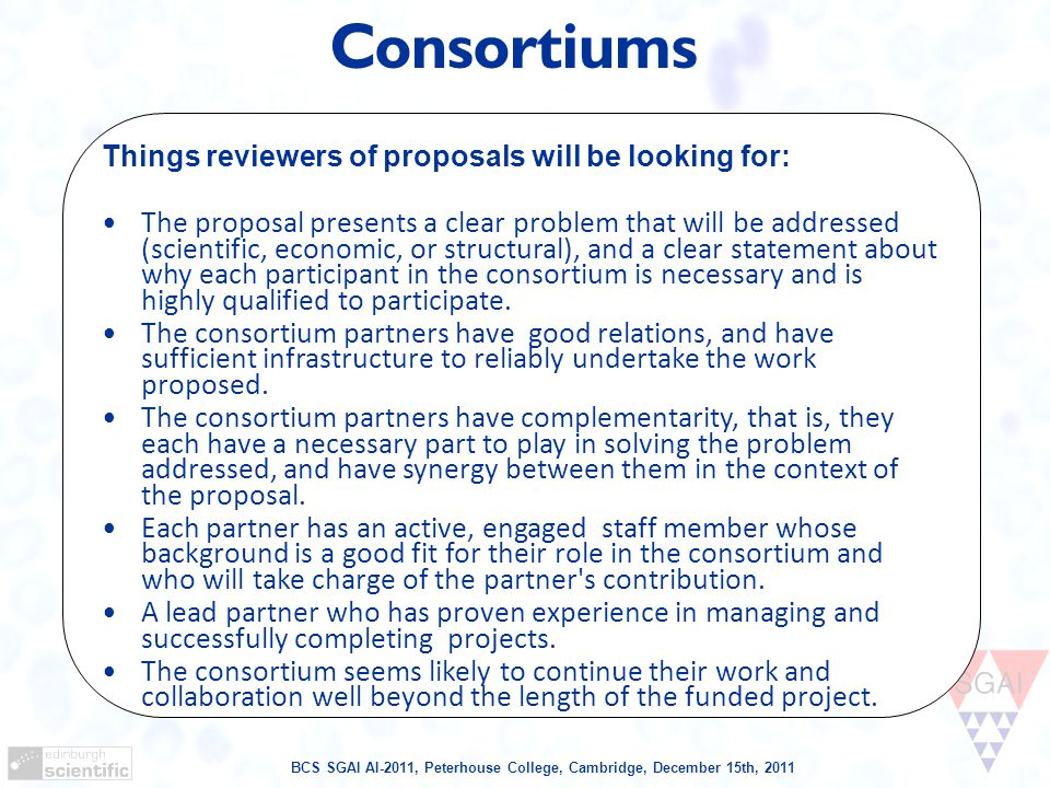 BCS SGAI AI-2011, Peterhouse College, Cambridge, December 15th, 2011 Consortiums Things reviewers of proposals will be looking for: The proposal presents a clear problem that will be addressed (scientific, economic, or structural), and a clear statement about why each participant in the consortium is necessary and is highly qualified to participate.