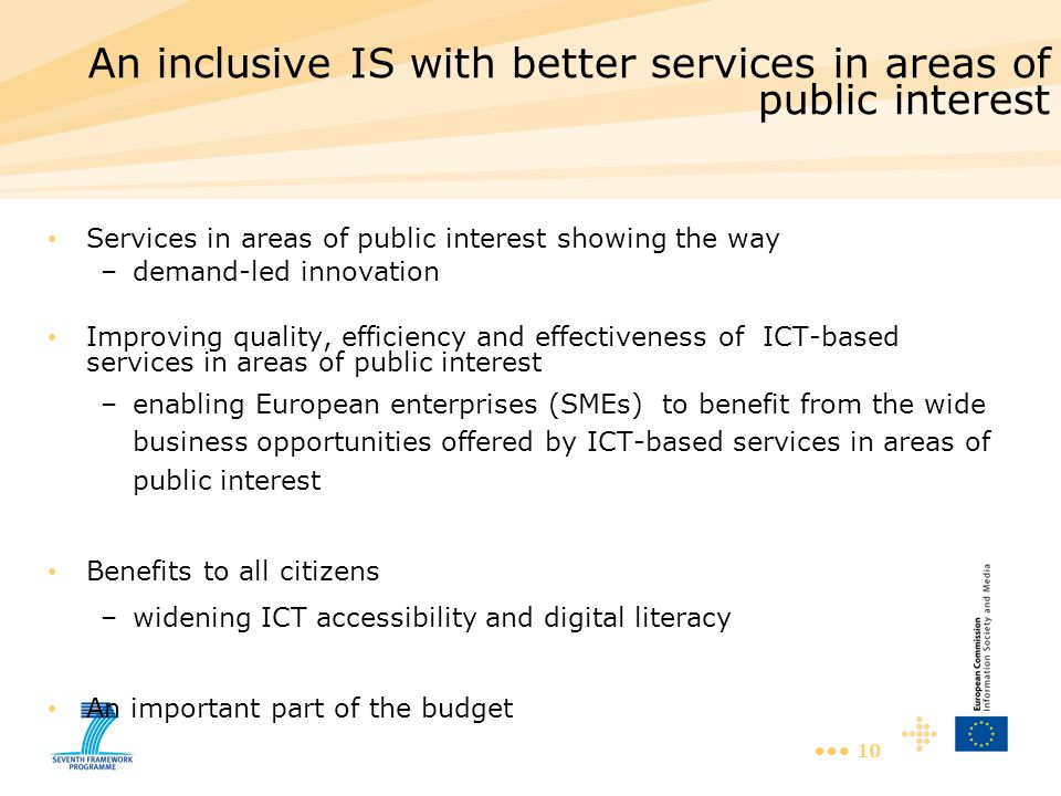 10 An inclusive IS with better services in areas of public interest Services in areas of public interest showing the way –demand-led innovation Improving quality, efficiency and effectiveness of ICT-based services in areas of public interest –enabling European enterprises (SMEs) to benefit from the wide business opportunities offered by ICT-based services in areas of public interest Benefits to all citizens –widening ICT accessibility and digital literacy An important part of the budget