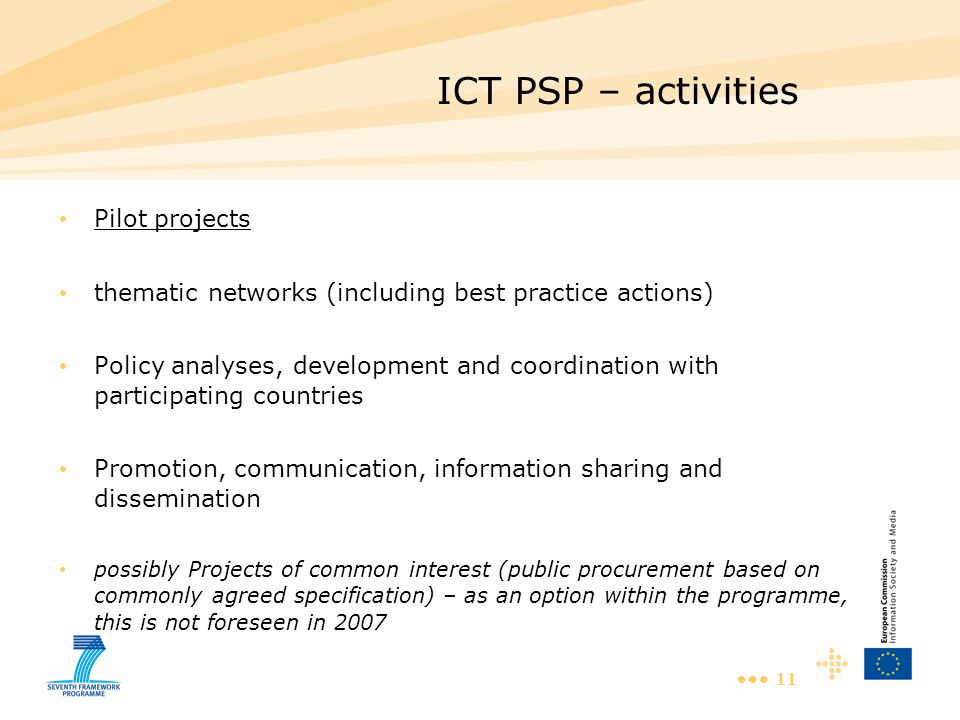 11 ICT PSP – activities Pilot projects thematic networks (including best practice actions) Policy analyses, development and coordination with participating countries Promotion, communication, information sharing and dissemination possibly Projects of common interest (public procurement based on commonly agreed specification) – as an option within the programme, this is not foreseen in 2007