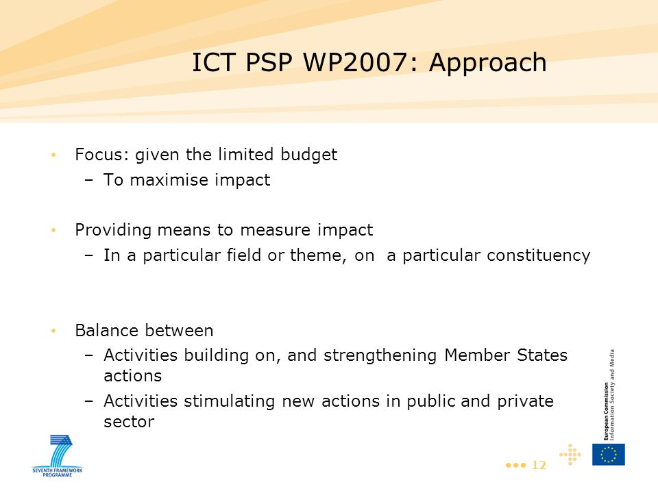 12 ICT PSP WP2007: Approach Focus: given the limited budget –To maximise impact Providing means to measure impact –In a particular field or theme, on