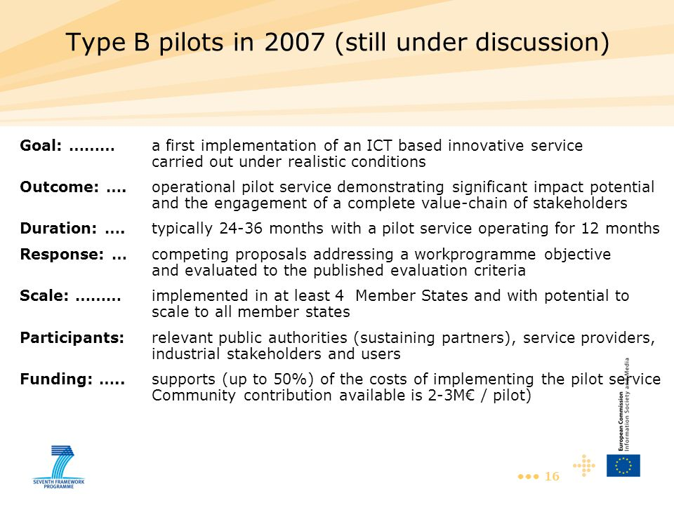 16 Type B pilots in 2007 (still under discussion) Goal: ………a first implementation of an ICT based innovative service carried out under realistic conditions Outcome: ….operational pilot service demonstrating significant impact potential and the engagement of a complete value-chain of stakeholders Duration: ….typically 24-36 months with a pilot service operating for 12 months Response: …competing proposals addressing a workprogramme objective and evaluated to the published evaluation criteria Scale: ………implemented in at least 4 Member States and with potential to scale to all member states Participants:relevant public authorities (sustaining partners), service providers, industrial stakeholders and users Funding: …..supports (up to 50%) of the costs of implementing the pilot service Community contribution available is 2-3M€ / pilot)