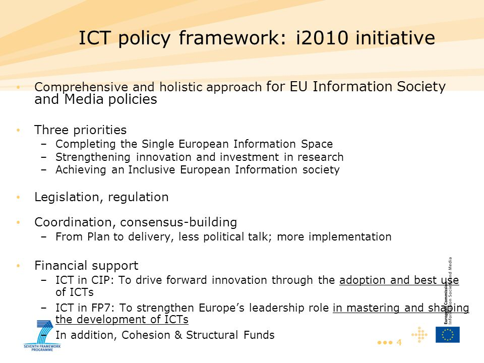 4 ICT policy framework: i2010 initiative Comprehensive and holistic approach for EU Information Society and Media policies Three priorities –Completing the Single European Information Space –Strengthening innovation and investment in research –Achieving an Inclusive European Information society Legislation, regulation Coordination, consensus-building –From Plan to delivery, less political talk; more implementation Financial support –ICT in CIP: To drive forward innovation through the adoption and best use of ICTs –ICT in FP7: To strengthen Europe's leadership role in mastering and shaping the development of ICTs –In addition, Cohesion & Structural Funds