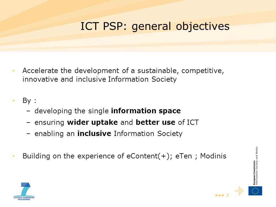 7 ICT PSP: general objectives Accelerate the development of a sustainable, competitive, innovative and inclusive Information Society By : –developing