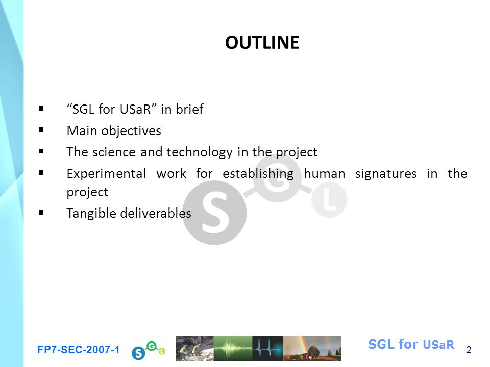 FP7-SEC-2007-1 2 SGL for USaR OUTLINE  SGL for USaR in brief  Main objectives  The science and technology in the project  Experimental work for establishing human signatures in the project  Tangible deliverables