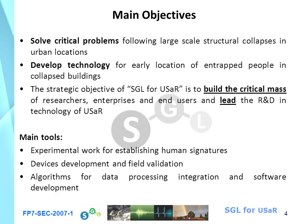 FP7-SEC-2007-1 4 SGL for USaR Main Objectives Solve critical problems following large scale structural collapses in urban locations Develop technology for early location of entrapped people in collapsed buildings The strategic objective of SGL for USaR is to build the critical mass of researchers, enterprises and end users and lead the R&D in technology of USaR Main tools: Experimental work for establishing human signatures Devices development and field validation Algorithms for data processing integration and software development
