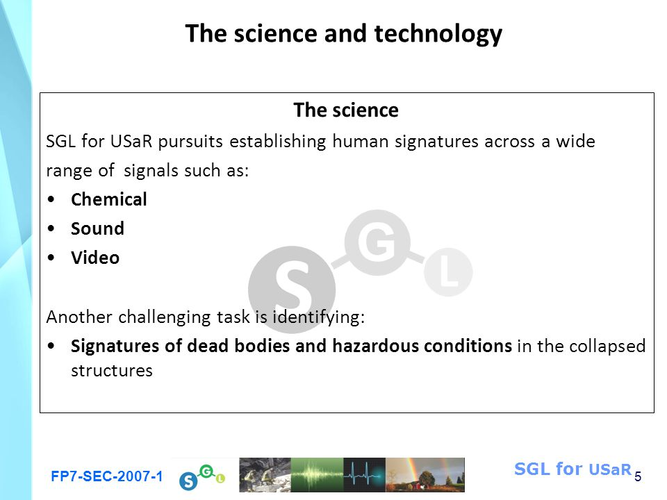 FP7-SEC-2007-1 5 SGL for USaR The science and technology The science SGL for USaR pursuits establishing human signatures across a wide range of signals such as: Chemical Sound Video Another challenging task is identifying: Signatures of dead bodies and hazardous conditions in the collapsed structures