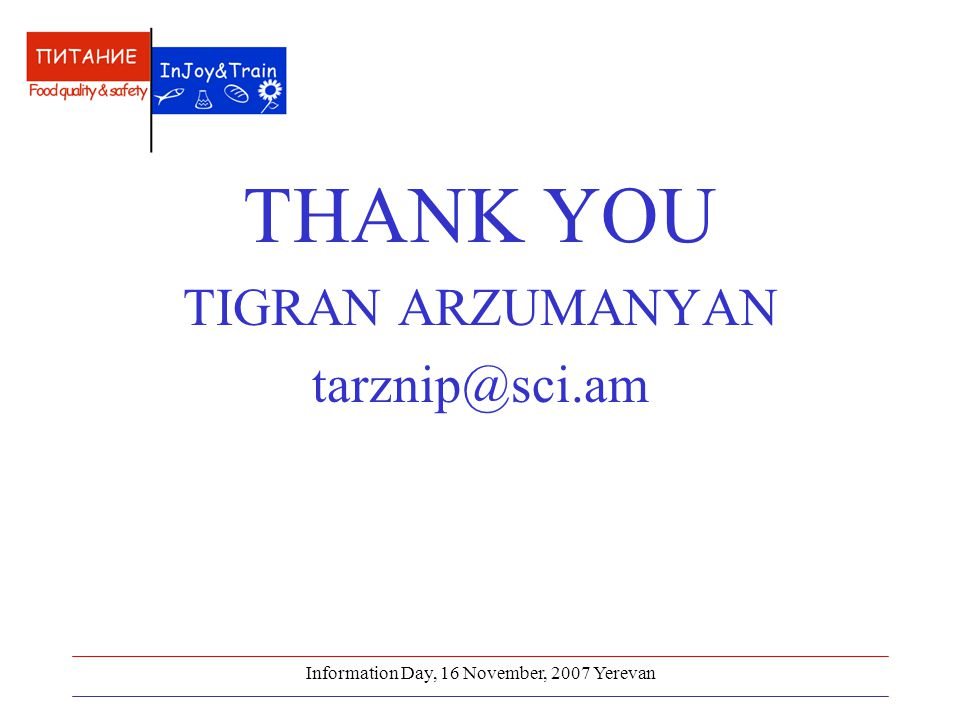 Information Day, 16 November, 2007 Yerevan THANK YOU TIGRAN ARZUMANYAN tarznip@sci.am