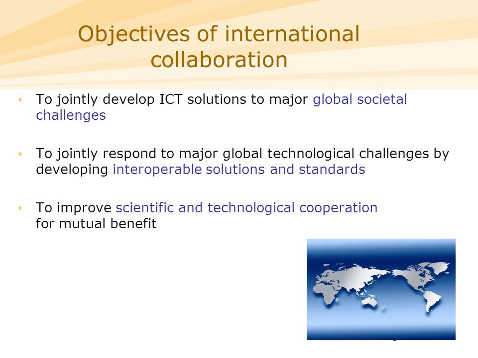 5 To jointly develop ICT solutions to major global societal challenges To jointly respond to major global technological challenges by developing interoperable solutions and standards To improve scientific and technological cooperation for mutual benefit Objectives of international collaboration