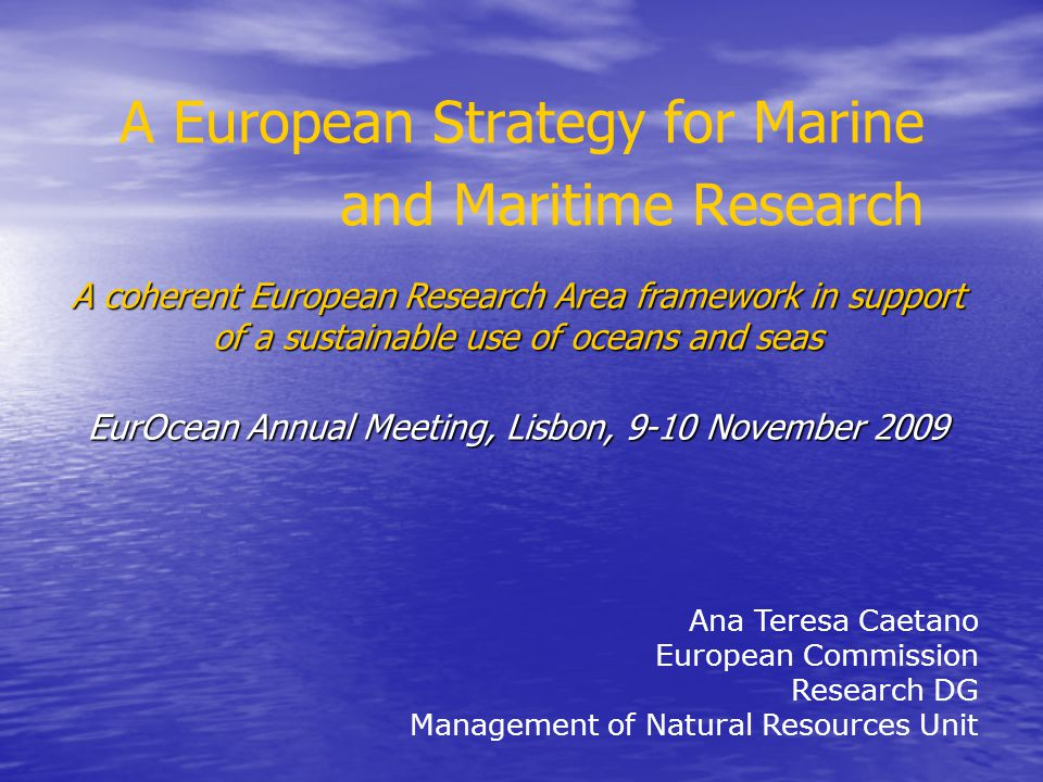 A European Strategy for Marine and Maritime Research Ana Teresa Caetano European Commission Research DG Management of Natural Resources Unit A coheren