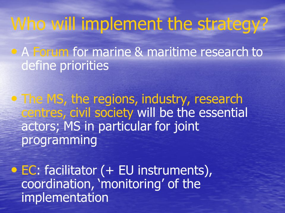 Who will implement the strategy? A Forum for marine & maritime research to define priorities The MS, the regions, industry, research centres, civil so