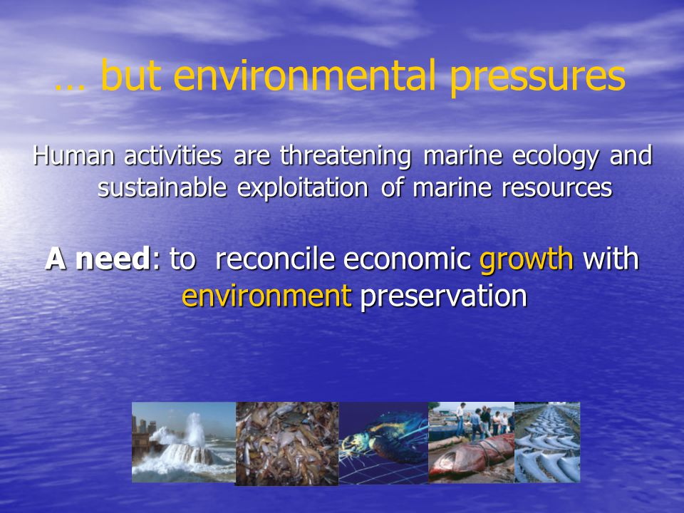 … but environmental pressures Human activities are threatening marine ecology and sustainable exploitation of marine resources A need: to reconcile ec