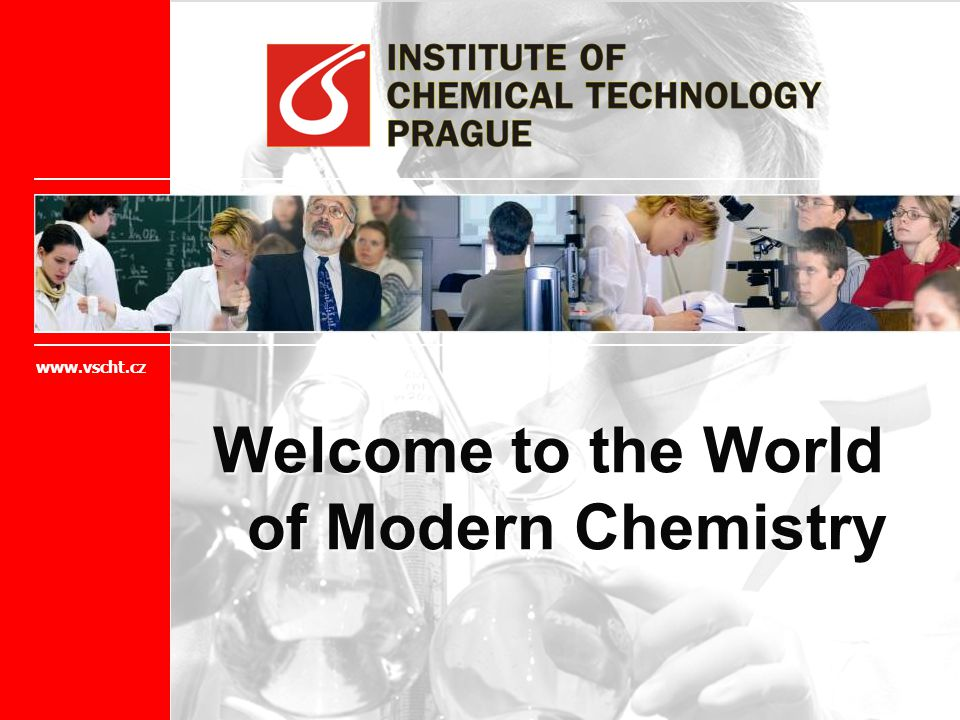 Welcome to the World of Modern Chemistry www.vscht.cz
