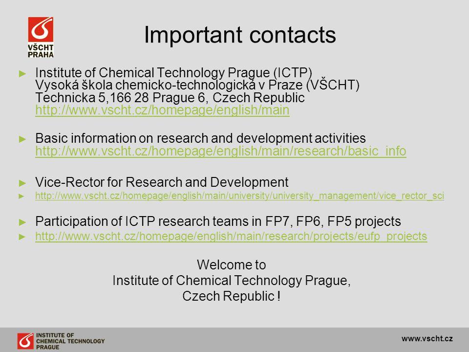 www.vscht.cz Important contacts ► ► Institute of Chemical Technology Prague (ICTP) Vysoká škola chemicko-technologická v Praze (VŠCHT) Technicka 5,166 28 Prague 6, Czech Republic http://www.vscht.cz/homepage/english/main http://www.vscht.cz/homepage/english/main ► ► Basic information on research and development activities http://www.vscht.cz/homepage/english/main/research/basic_info http://www.vscht.cz/homepage/english/main/research/basic_info ► ► Vice-Rector for Research and Development ► ► http://www.vscht.cz/homepage/english/main/university/university_management/vice_rector_sci http://www.vscht.cz/homepage/english/main/university/university_management/vice_rector_sci ► ► Participation of ICTP research teams in FP7, FP6, FP5 projects ► ► http://www.vscht.cz/homepage/english/main/research/projects/eufp_projects http://www.vscht.cz/homepage/english/main/research/projects/eufp_projects Welcome to Institute of Chemical Technology Prague, Czech Republic !