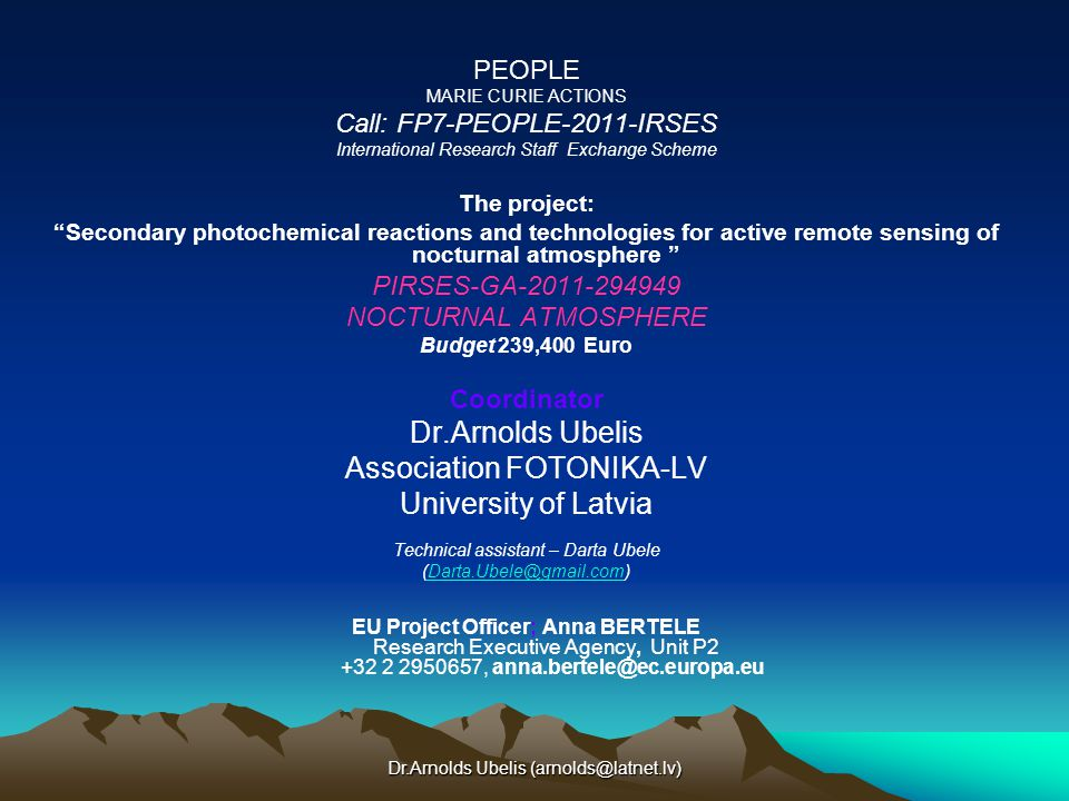 Dr.Arnolds Ubelis PEOPLE MARIE CURIE ACTIONS Call: FP7-PEOPLE-2011-IRSES International Research Staff Exchange Scheme The project: Secondary photochemical reactions and technologies for active remote sensing of nocturnal atmosphere PIRSES-GA NOCTURNAL ATMOSPHERE Budget 239,400 Euro Coordinator Dr.Arnolds Ubelis Association FOTONIKA-LV University of Latvia Technical assistant – Darta Ubele EU Project Officer; Anna BERTELE Research Executive Agency, Unit P ,