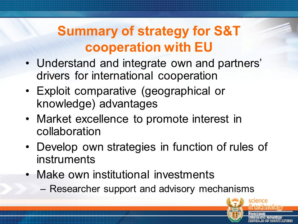 Summary of strategy for S&T cooperation with EU Understand and integrate own and partners' drivers for international cooperation Exploit comparative (