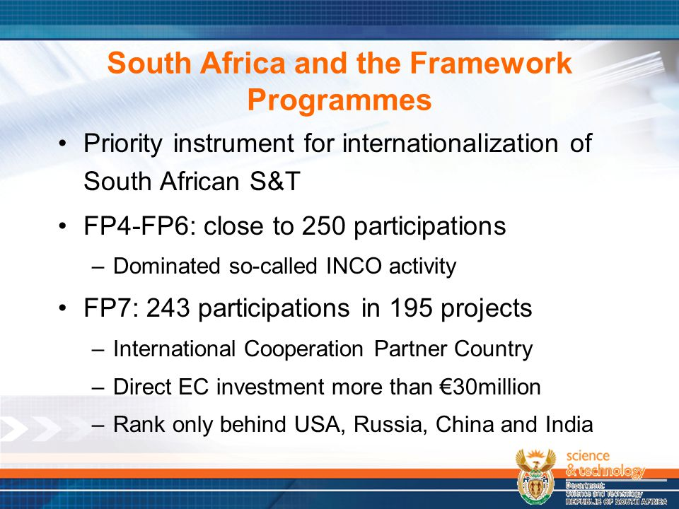 South Africa and the Framework Programmes Priority instrument for internationalization of South African S&T FP4-FP6: close to 250 participations –Dominated so-called INCO activity FP7: 243 participations in 195 projects –International Cooperation Partner Country –Direct EC investment more than €30million –Rank only behind USA, Russia, China and India